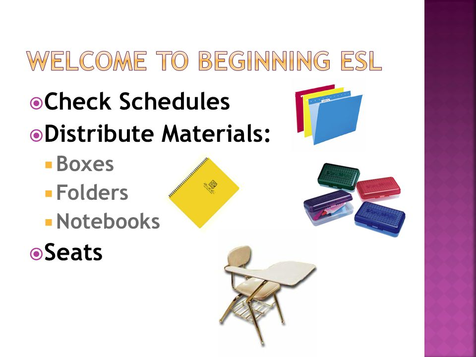  Check Schedules  Distribute Materials:  Boxes  Folders  Notebooks  Seats