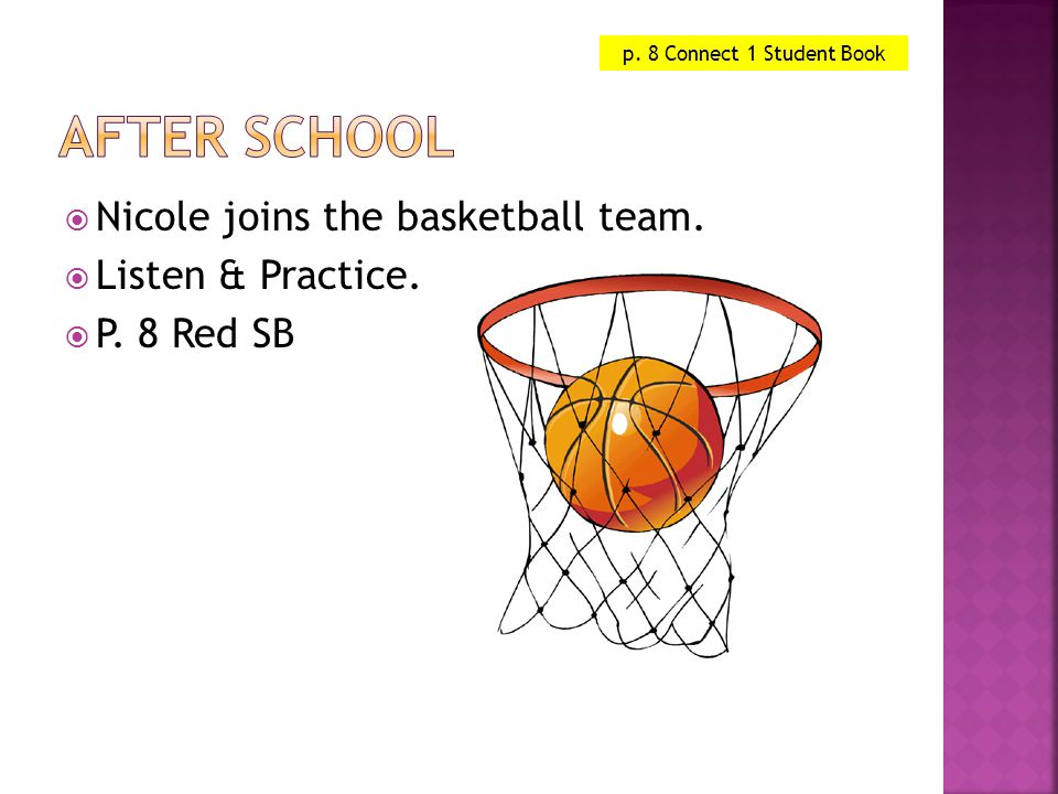  Nicole joins the basketball team.  Listen & Practice.  P. 8 Red SB p. 8 Connect 1 Student Book