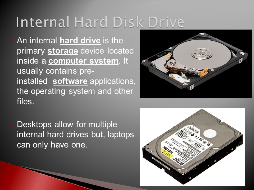  An internal hard drive is the primary storage device located inside a computer system. It usually contains pre- installed software applications, the