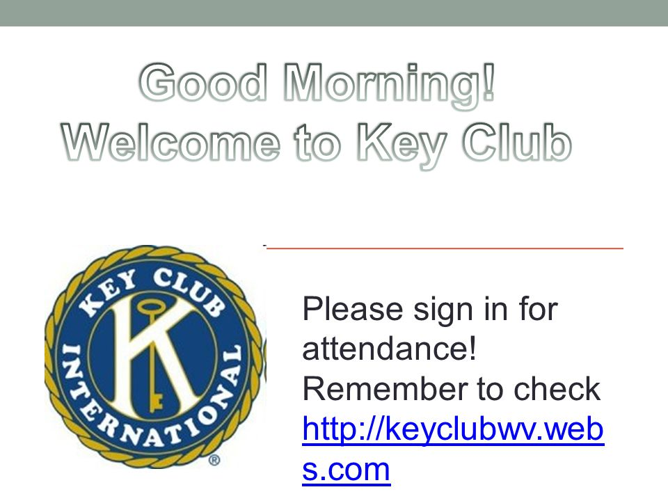 Please sign in for attendance! Remember to check http://keyclubwv.web s.com http://keyclubwv.web s.com