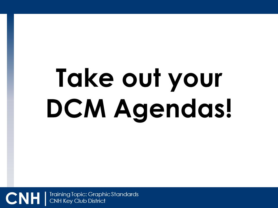 Training Topic: Graphic Standards CNH Key Club District CNH | Take out your DCM Agendas!