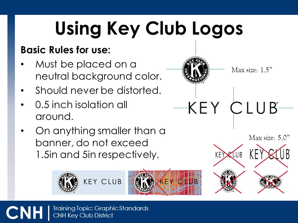 Training Topic: Graphic Standards CNH Key Club District CNH | Basic Rules for use: Must be placed on a neutral background color. Should never be disto