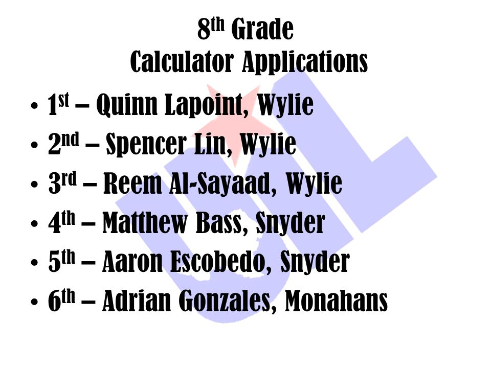 8 th Grade Calculator Applications 1 st – Quinn Lapoint, Wylie 2 nd – Spencer Lin, Wylie 3 rd – Reem Al-Sayaad, Wylie 4 th – Matthew Bass, Snyder 5 th