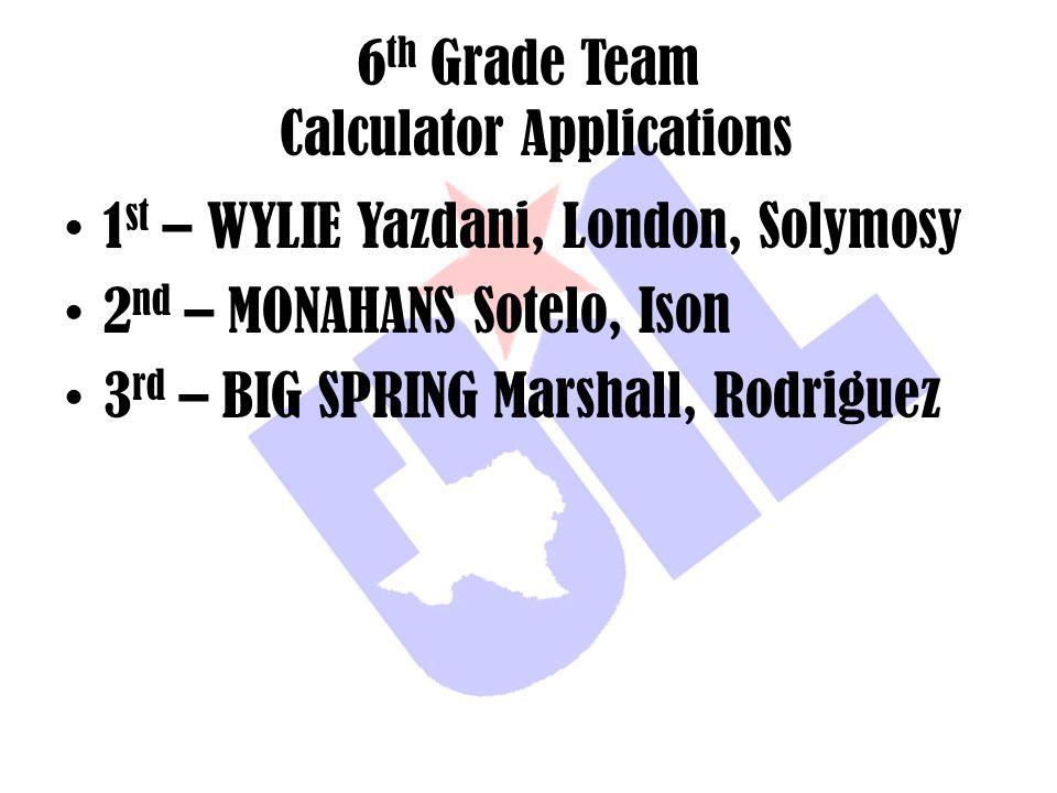 6 th Grade Team Calculator Applications 1 st – WYLIE Yazdani, London, Solymosy 2 nd – MONAHANS Sotelo, Ison 3 rd – BIG SPRING Marshall, Rodriguez