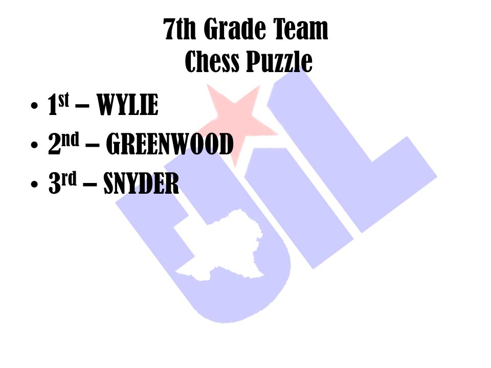 7th Grade Team Chess Puzzle 1 st – WYLIE 2 nd – GREENWOOD 3 rd – SNYDER