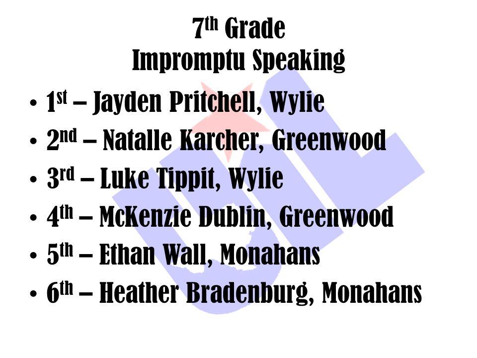7 th Grade Impromptu Speaking 1 st – Jayden Pritchell, Wylie 2 nd – Natalle Karcher, Greenwood 3 rd – Luke Tippit, Wylie 4 th – McKenzie Dublin, Green