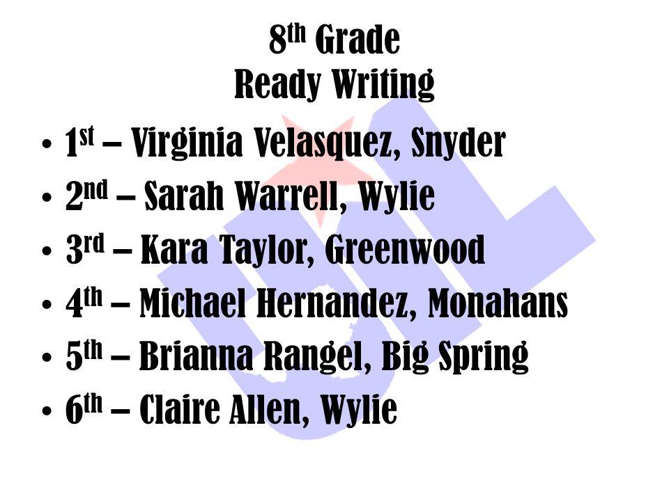 8 th Grade Ready Writing 1 st – Virginia Velasquez, Snyder 2 nd – Sarah Warrell, Wylie 3 rd – Kara Taylor, Greenwood 4 th – Michael Hernandez, Monahan