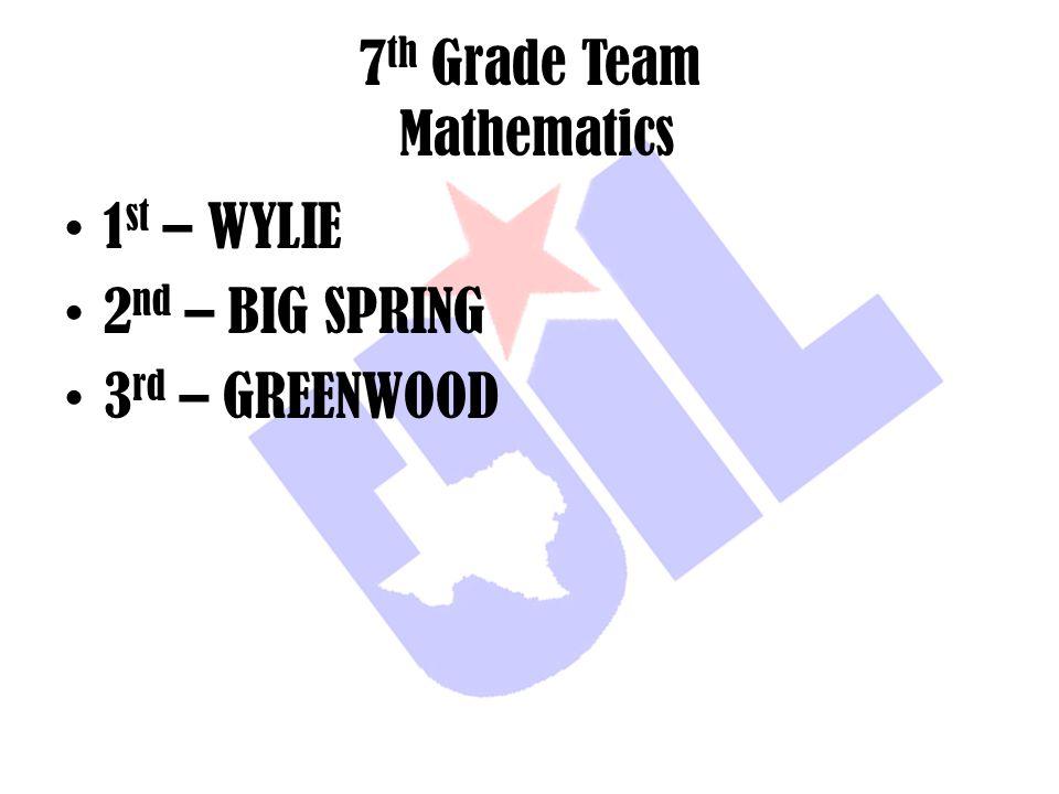 7 th Grade Team Mathematics 1 st – WYLIE 2 nd – BIG SPRING 3 rd – GREENWOOD
