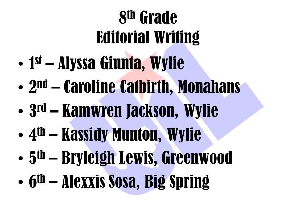 8 th Grade Editorial Writing 1 st – Alyssa Giunta, Wylie 2 nd – Caroline Catbirth, Monahans 3 rd – Kamwren Jackson, Wylie 4 th – Kassidy Munton, Wylie