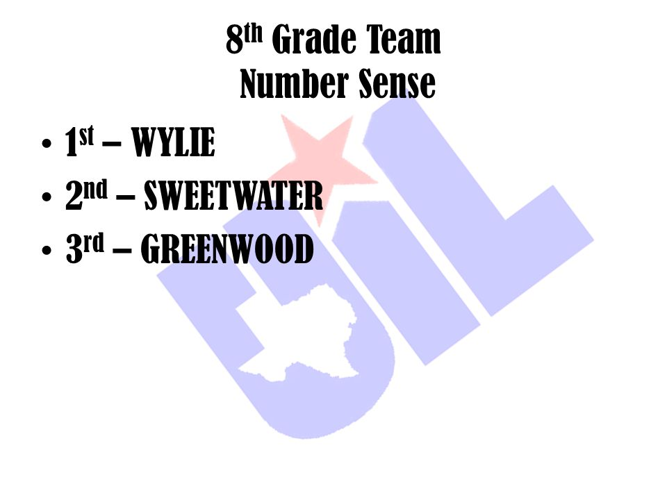 8 th Grade Team Number Sense 1 st – WYLIE 2 nd – SWEETWATER 3 rd – GREENWOOD