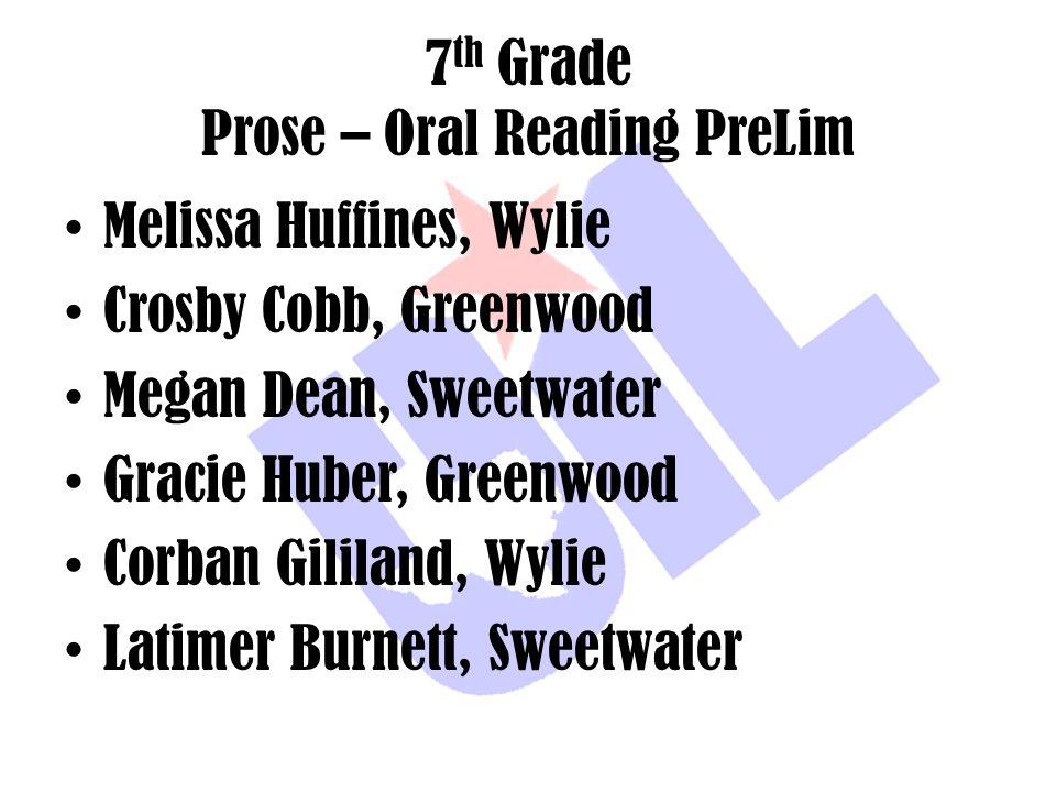 7 th Grade Prose – Oral Reading PreLim Melissa Huffines, Wylie Crosby Cobb, Greenwood Megan Dean, Sweetwater Gracie Huber, Greenwood Corban Gililand,