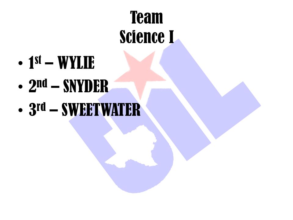 Team Science I 1 st – WYLIE 2 nd – SNYDER 3 rd – SWEETWATER