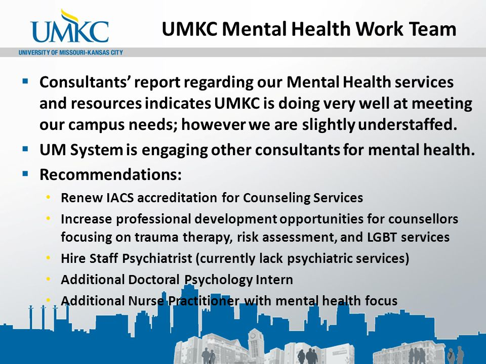 UMKC Mental Health Work Team  Consultants' report regarding our Mental Health services and resources indicates UMKC is doing very well at meeting our campus needs; however we are slightly understaffed.