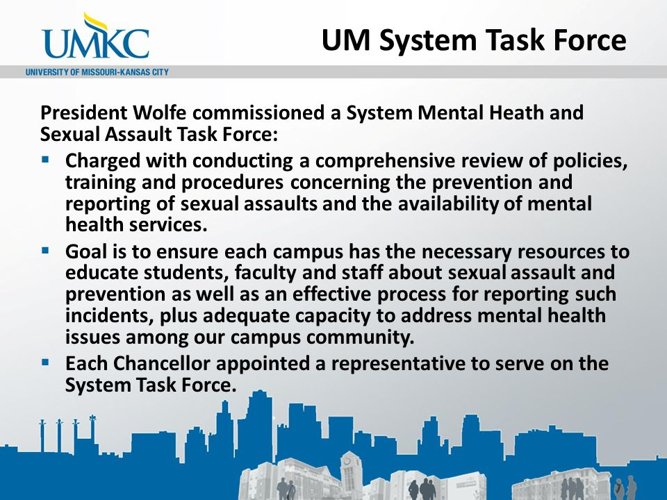 UM System Task Force President Wolfe commissioned a System Mental Heath and Sexual Assault Task Force:  Charged with conducting a comprehensive revie