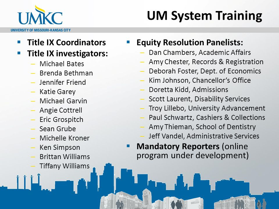 UM System Training  Title IX Coordinators  Title IX investigators: – Michael Bates – Brenda Bethman – Jennifer Friend – Katie Garey – Michael Garvin – Angie Cottrell – Eric Grospitch – Sean Grube – Michelle Kroner – Ken Simpson – Brittan Williams – Tiffany Williams  Equity Resolution Panelists: – Dan Chambers, Academic Affairs – Amy Chester, Records & Registration – Deborah Foster, Dept.