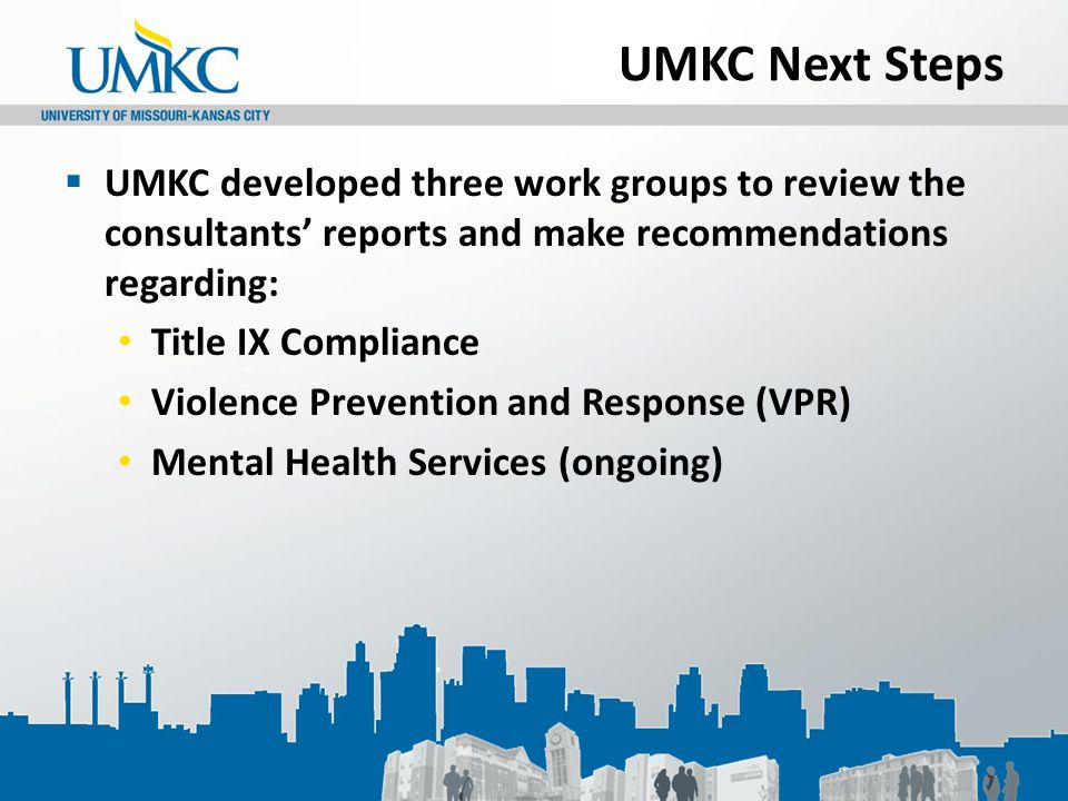 UMKC Next Steps  UMKC developed three work groups to review the consultants' reports and make recommendations regarding: Title IX Compliance Violence