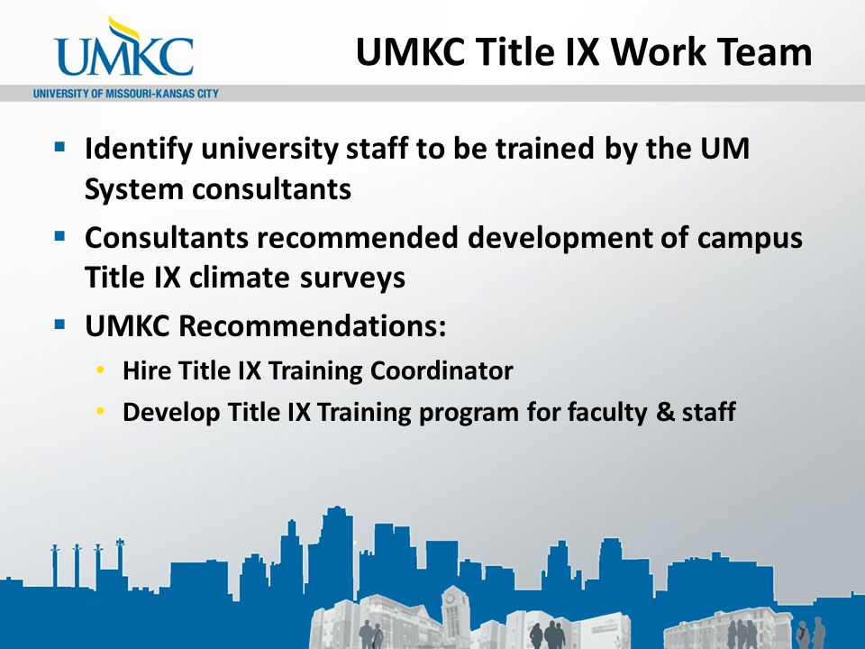 UMKC Title IX Work Team  Identify university staff to be trained by the UM System consultants  Consultants recommended development of campus Title I