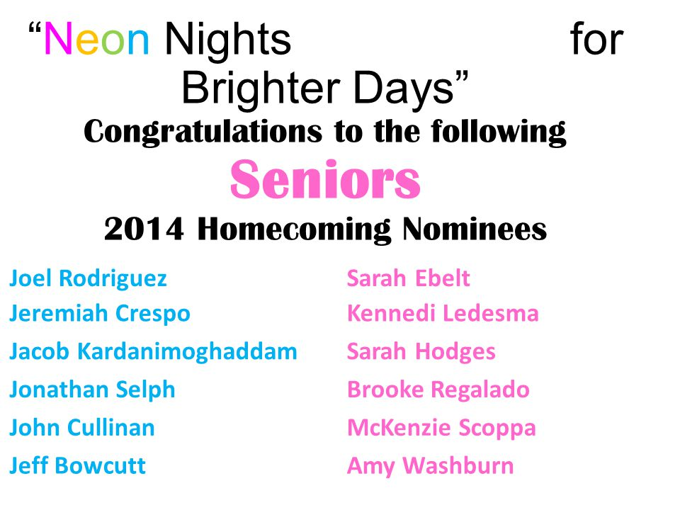 """Neon Nights for Brighter Days"" Congratulations to the following Seniors 2014 Homecoming Nominees Joel RodriguezSarah Ebelt Jeremiah CrespoKennedi Led"
