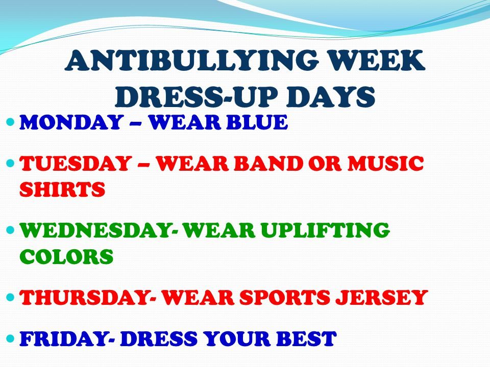 ANTIBULLYING WEEK DRESS-UP DAYS MONDAY – WEAR BLUE TUESDAY – WEAR BAND OR MUSIC SHIRTS WEDNESDAY- WEAR UPLIFTING COLORS THURSDAY- WEAR SPORTS JERSEY FRIDAY- DRESS YOUR BEST