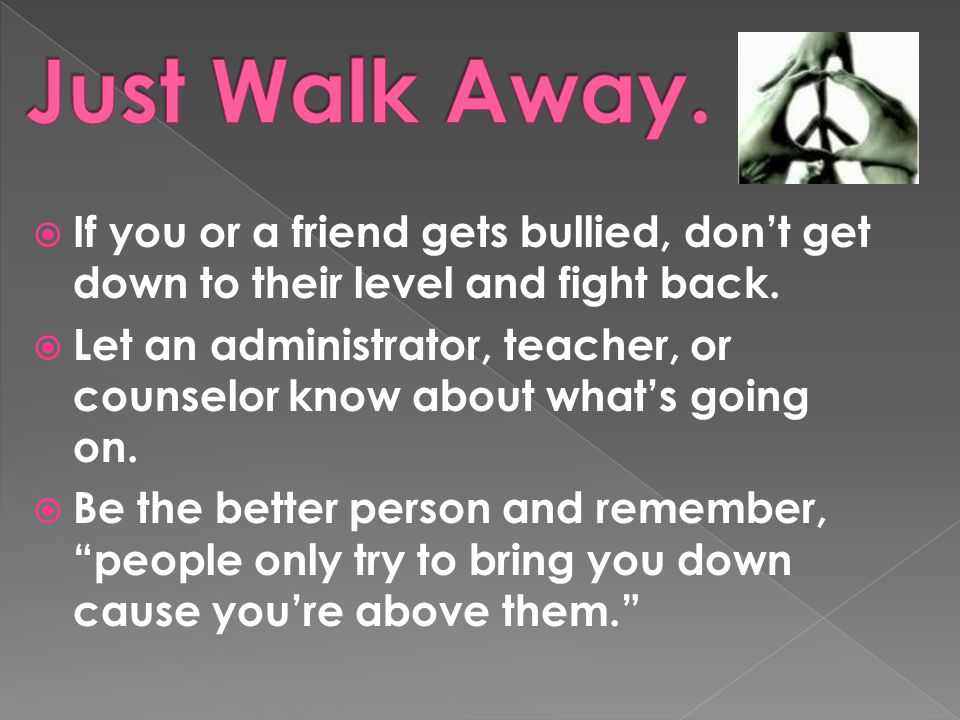  If you or a friend gets bullied, don't get down to their level and fight back.