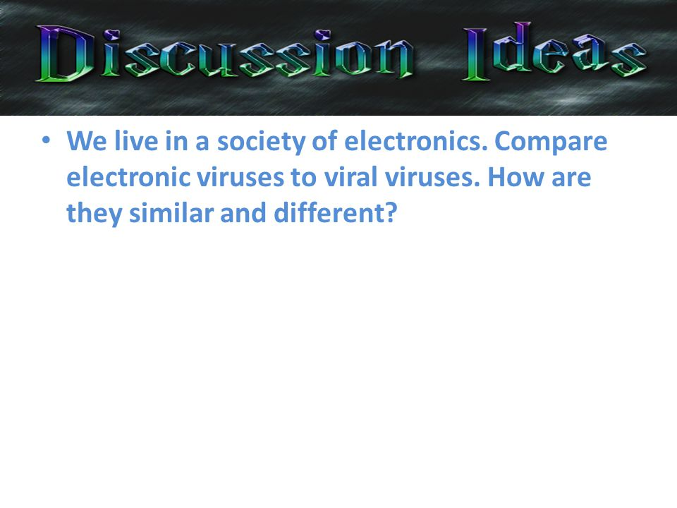 We live in a society of electronics. Compare electronic viruses to viral viruses.