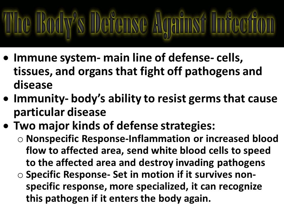  Immune system- main line of defense- cells, tissues, and organs that fight off pathogens and disease  Immunity- body's ability to resist germs that cause particular disease  Two major kinds of defense strategies: o Nonspecific Response-Inflammation or increased blood flow to affected area, send white blood cells to speed to the affected area and destroy invading pathogens o Specific Response- Set in motion if it survives non- specific response, more specialized, it can recognize this pathogen if it enters the body again.