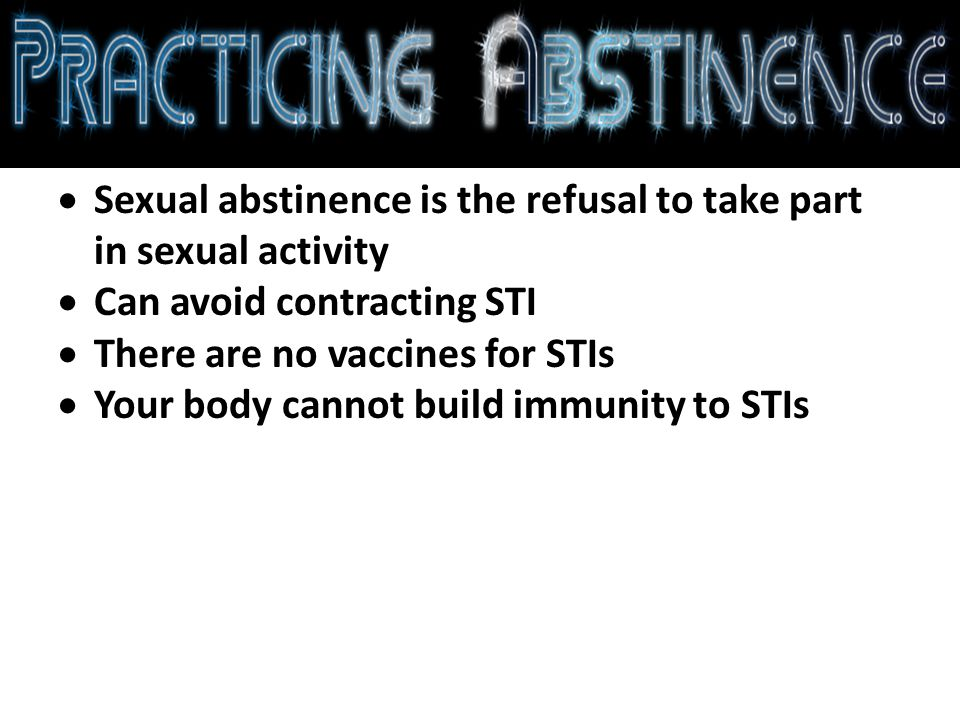  Sexual abstinence is the refusal to take part in sexual activity  Can avoid contracting STI  There are no vaccines for STIs  Your body cannot build immunity to STIs