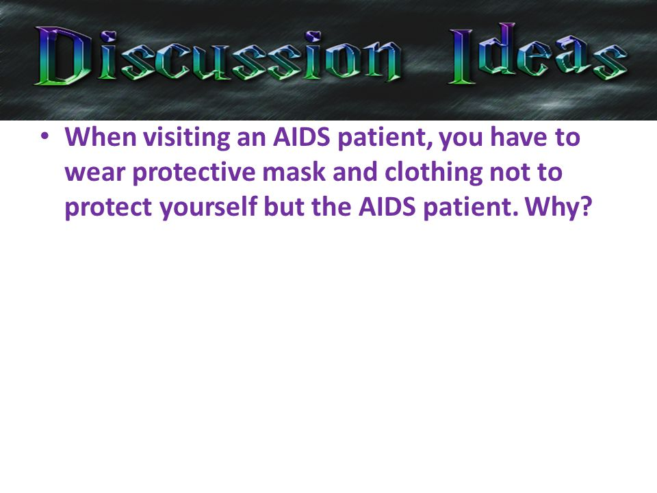 When visiting an AIDS patient, you have to wear protective mask and clothing not to protect yourself but the AIDS patient.