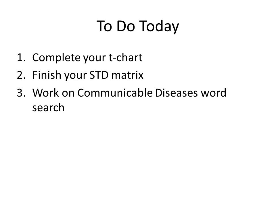 To Do Today 1.Complete your t-chart 2.Finish your STD matrix 3.Work on Communicable Diseases word search