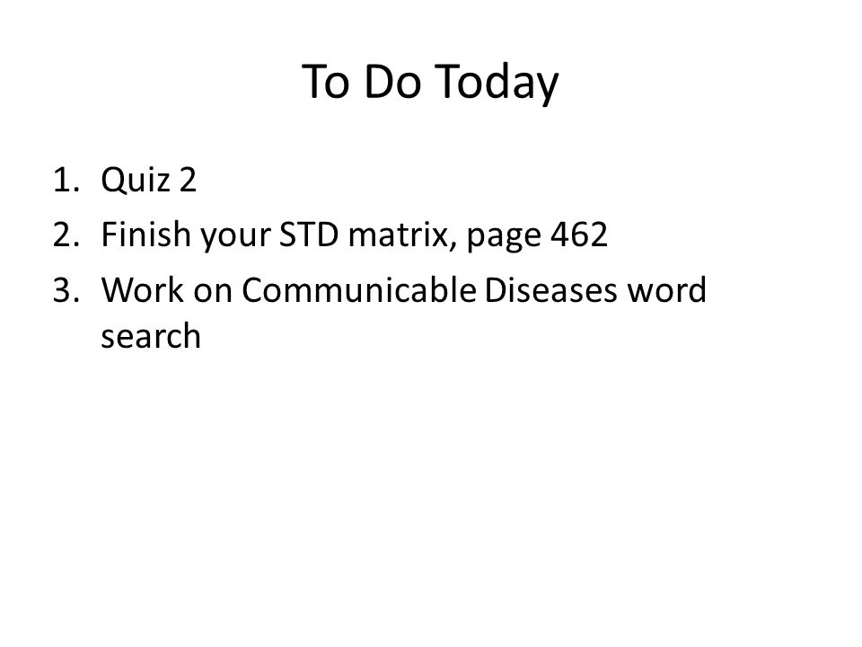 To Do Today 1.Quiz 2 2.Finish your STD matrix, page 462 3.Work on Communicable Diseases word search
