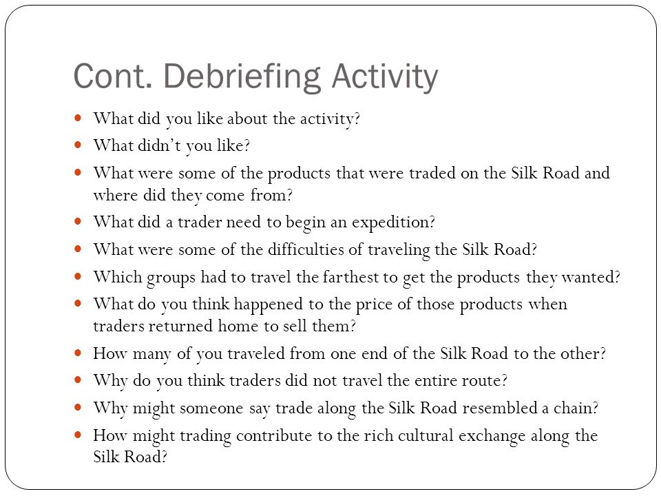 Cont. Debriefing Activity What did you like about the activity? What didn't you like? What were some of the products that were traded on the Silk Road