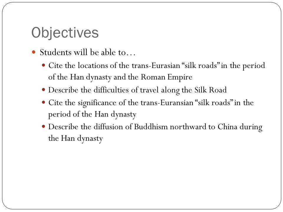 "Objectives Students will be able to… Cite the locations of the trans-Eurasian ""silk roads"" in the period of the Han dynasty and the Roman Empire Descr"