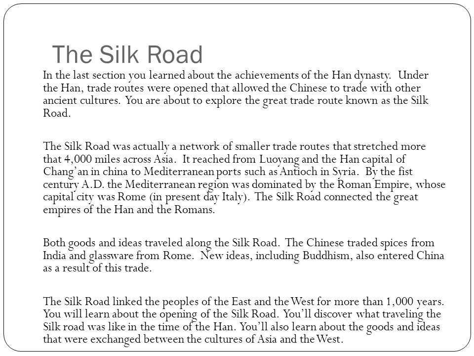 The Silk Road In the last section you learned about the achievements of the Han dynasty. Under the Han, trade routes were opened that allowed the Chin