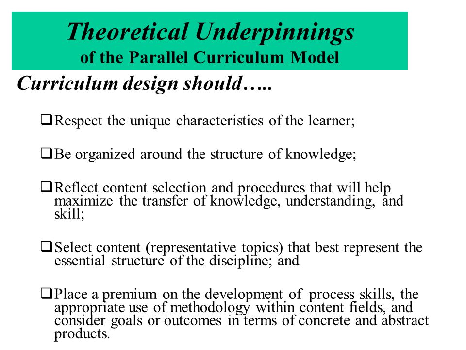 Effective Curriculum for All Learners Has a clear focus on the essential facts, understandings, and skills that professionals in that discipline value most Provide opportunities for students to develop in-depth understanding Is organized to ensure that all student tasks are aligned with the goals of in-depth understanding Is coherent (organized, unified, sensible) to the student Is mentally and affectively engaging to the learner Recognizes and supports the need of each learner to make sense of ideas and information, reconstructing older understandings with new ones Is joyful-or at least satisfying Provides choices for the learner Allows meaningful collaboration