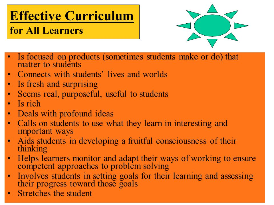 Effective Curriculum for All Learners Is focused on products (sometimes students make or do) that matter to students Connects with students' lives and