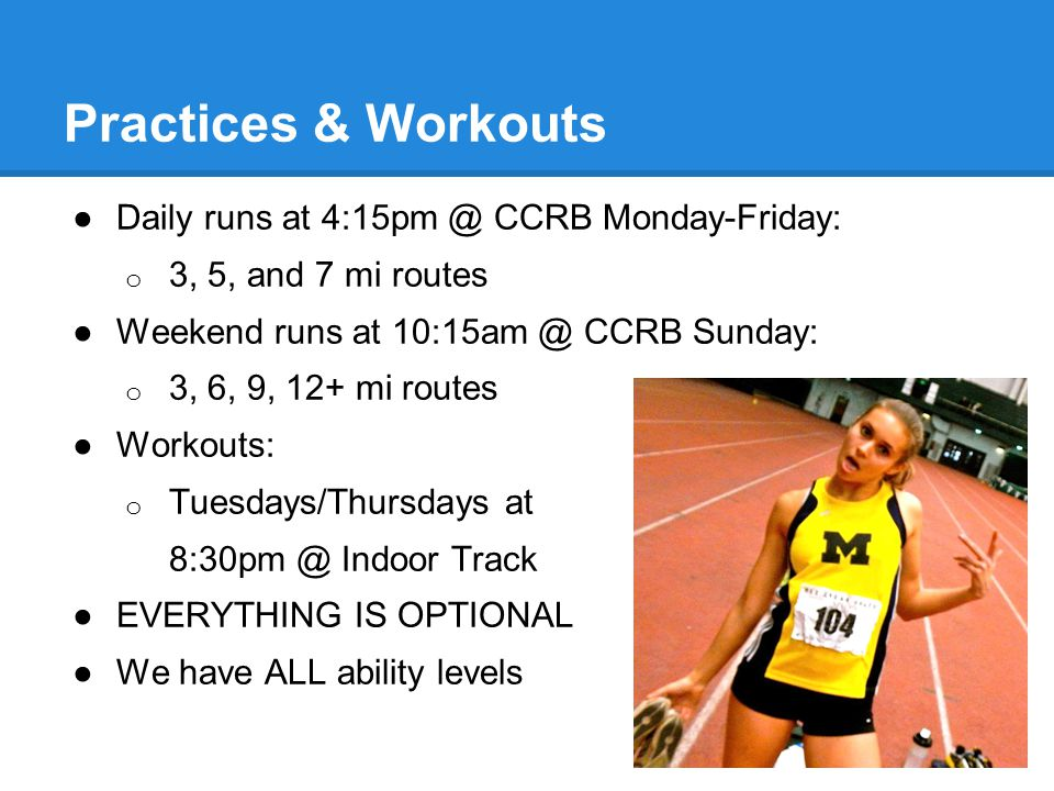 ●Daily runs at 4:15pm @ CCRB Monday-Friday: o 3, 5, and 7 mi routes ●Weekend runs at 10:15am @ CCRB Sunday: o 3, 6, 9, 12+ mi routes ●Workouts: o Tuesdays/Thursdays at 8:30pm @ Indoor Track ●EVERYTHING IS OPTIONAL ●We have ALL ability levels Practices & Workouts