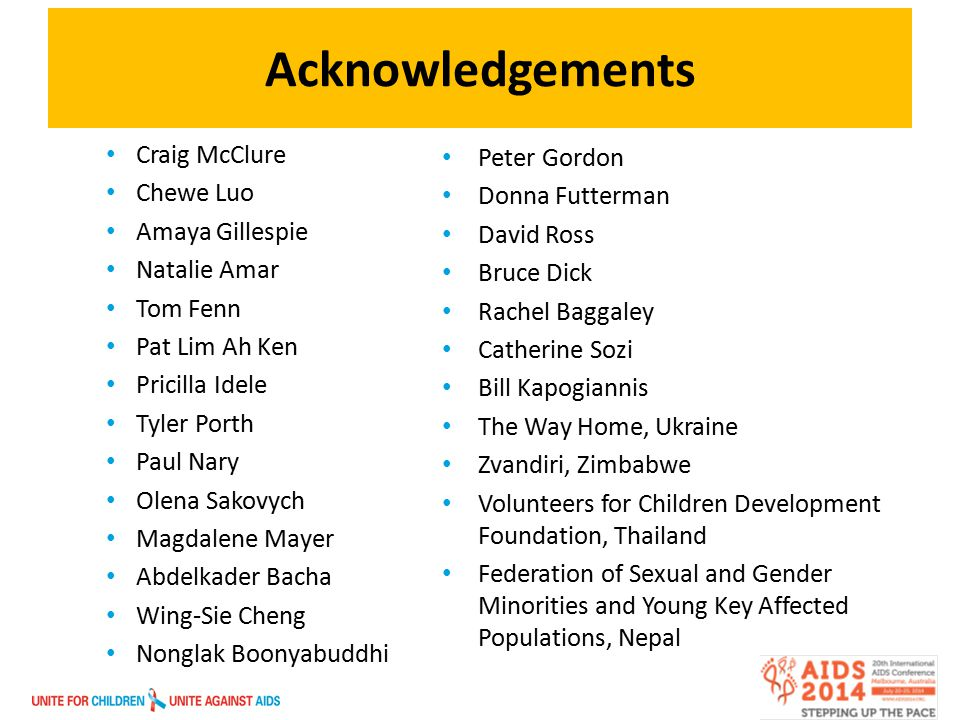 Acknowledgements Craig McClure Chewe Luo Amaya Gillespie Natalie Amar Tom Fenn Pat Lim Ah Ken Pricilla Idele Tyler Porth Paul Nary Olena Sakovych Magdalene Mayer Abdelkader Bacha Wing-Sie Cheng Nonglak Boonyabuddhi Peter Gordon Donna Futterman David Ross Bruce Dick Rachel Baggaley Catherine Sozi Bill Kapogiannis The Way Home, Ukraine Zvandiri, Zimbabwe Volunteers for Children Development Foundation, Thailand Federation of Sexual and Gender Minorities and Young Key Affected Populations, Nepal