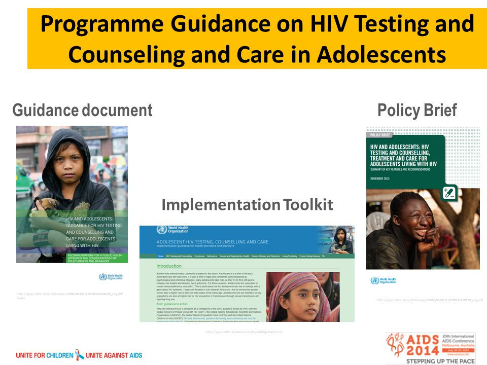 Programme Guidance on HIV Testing and Counseling and Care in Adolescents Guidance document Policy Brief Implementation Toolkit http://apps.who.int/adolescent/hiv-testing-treatment/ http://apps.who.int/iris/bitstream/10665/94561/1/9789241506526_eng.pdf http://apps.who.int/iris/bitstream/10665/94334/1/9789241506168_eng.pdf ua=1