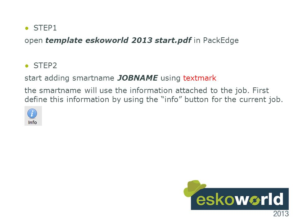 16 ●STEP1 open template eskoworld 2013 start.pdf in PackEdge ●STEP2 start adding smartname JOBNAME using textmark the smartname will use the informati