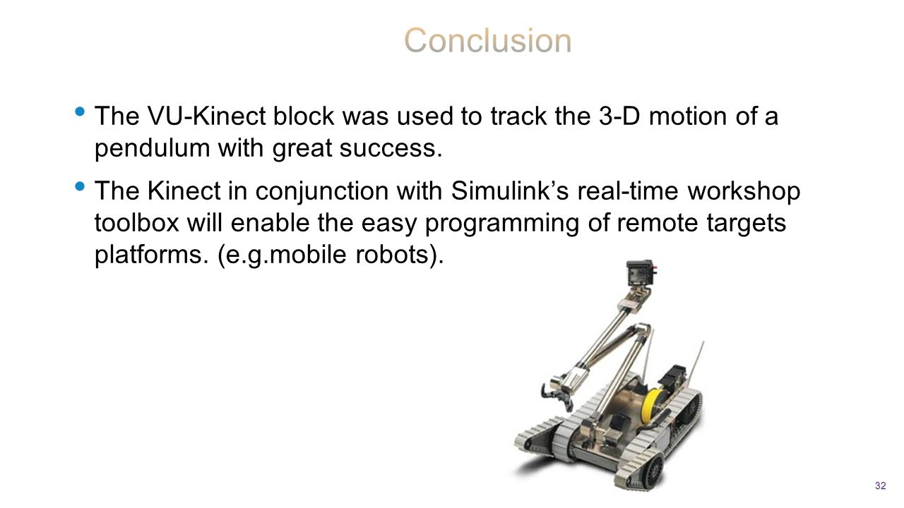 The VU-Kinect block was used to track the 3-D motion of a pendulum with great success. The Kinect in conjunction with Simulink's real-time workshop to