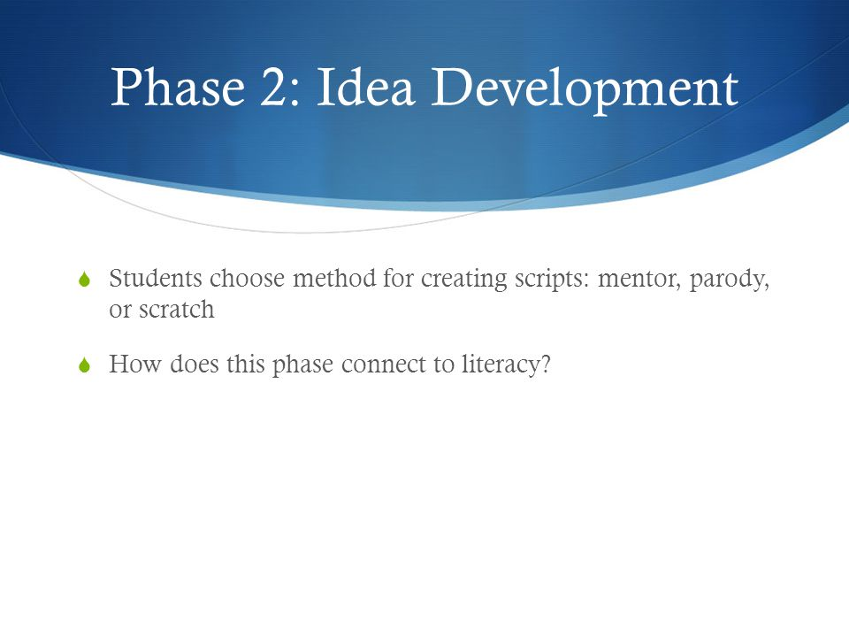 Phase 2: Idea Development  Students choose method for creating scripts: mentor, parody, or scratch  How does this phase connect to literacy