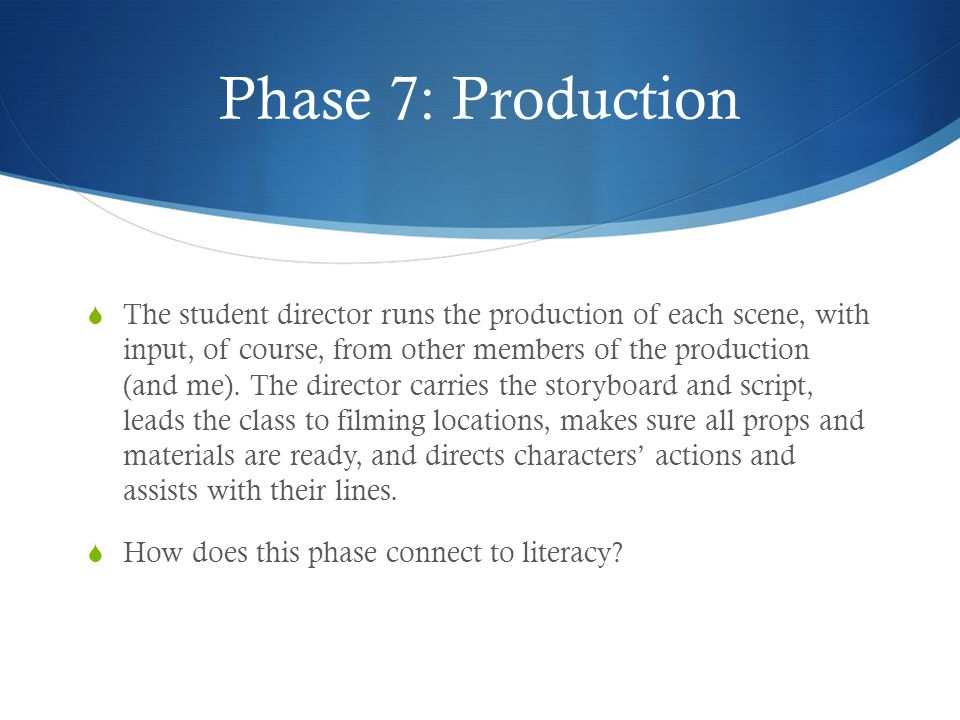 Phase 7: Production  The student director runs the production of each scene, with input, of course, from other members of the production (and me).