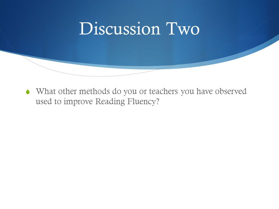 Discussion Two  What other methods do you or teachers you have observed used to improve Reading Fluency