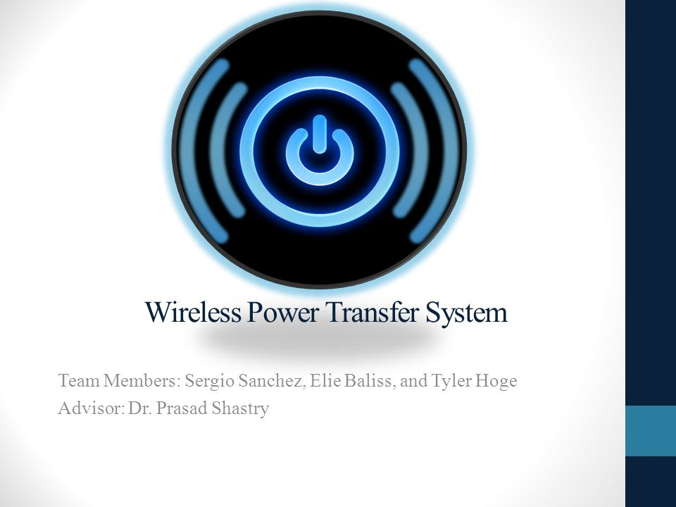 Wireless Power Transfer System Team Members: Sergio Sanchez, Elie Baliss, and Tyler Hoge Advisor: Dr.