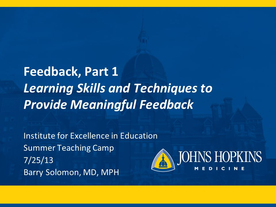 Feedback, Part 1 Learning Skills and Techniques to Provide Meaningful Feedback Institute for Excellence in Education Summer Teaching Camp 7/25/13 Barry Solomon, MD, MPH