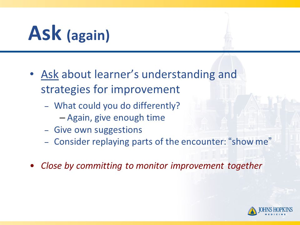 Ask (again) Ask about learner's understanding and strategies for improvement – What could you do differently.