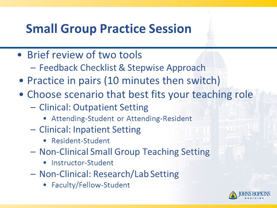 Small Group Practice Session Brief review of two tools –Feedback Checklist & Stepwise Approach Practice in pairs (10 minutes then switch) Choose scenario that best fits your teaching role –Clinical: Outpatient Setting Attending-Student or Attending-Resident –Clinical: Inpatient Setting Resident-Student –Non-Clinical Small Group Teaching Setting Instructor-Student –Non-Clinical: Research/Lab Setting Faculty/Fellow-Student