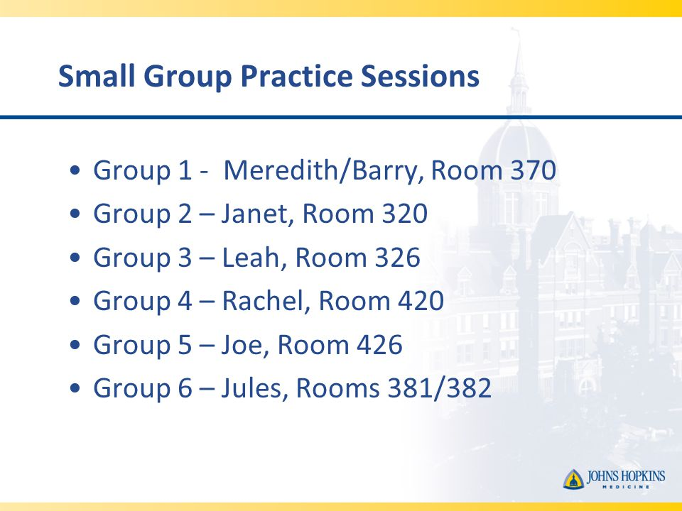 Small Group Practice Sessions Group 1 - Meredith/Barry, Room 370 Group 2 – Janet, Room 320 Group 3 – Leah, Room 326 Group 4 – Rachel, Room 420 Group 5 – Joe, Room 426 Group 6 – Jules, Rooms 381/382