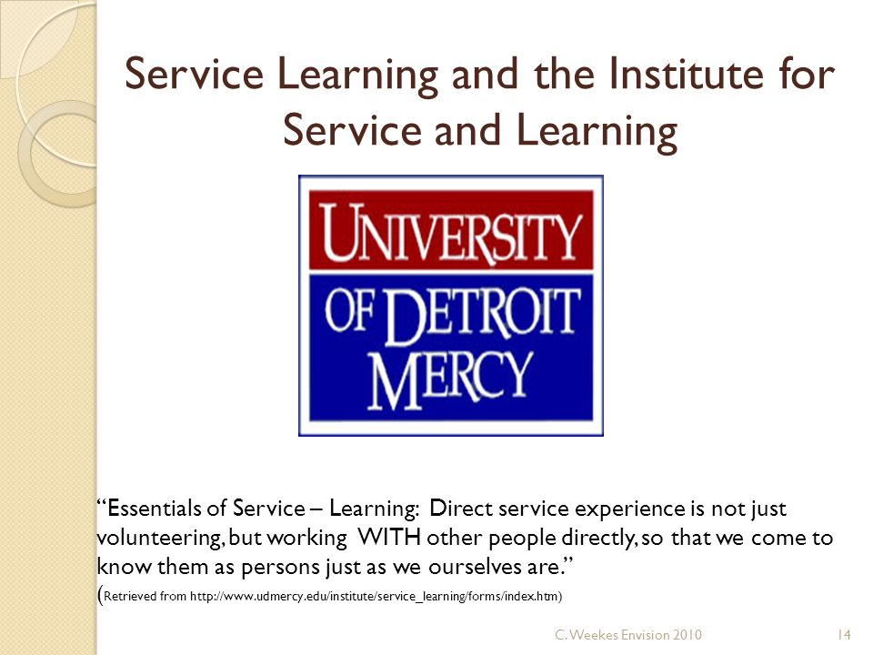 Service Learning and the Institute for Service and Learning Essentials of Service – Learning: Direct service experience is not just volunteering, but working WITH other people directly, so that we come to know them as persons just as we ourselves are. ( Retrieved from http://www.udmercy.edu/institute/service_learning/forms/index.htm) 14C.
