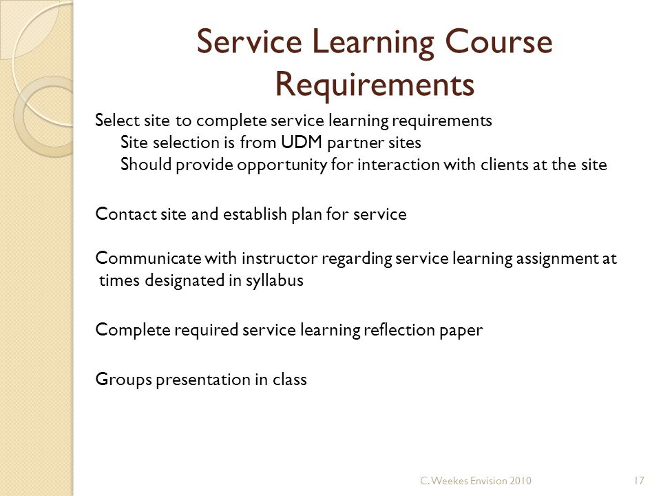 Service Learning Course Requirements Select site to complete service learning requirements Site selection is from UDM partner sites Should provide opportunity for interaction with clients at the site Contact site and establish plan for service Communicate with instructor regarding service learning assignment at times designated in syllabus Complete required service learning reflection paper Groups presentation in class 17C.